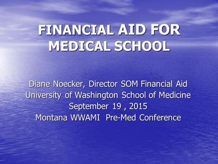 FINANCIAL AID FOR MEDICAL SCHOOL Diane Noecker, Director SOM Financial Aid University of Washington School of Medicine September 19, 2015 Montana WWAMI.