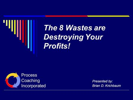 The 8 Wastes are Destroying Your Profits! Presented by: Brian D. Krichbaum Process Coaching Incorporated.