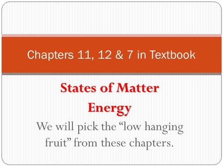 "States of Matter Energy We will pick the ""low hanging fruit"" from these chapters. Chapters 11, 12 & 7 in Textbook."