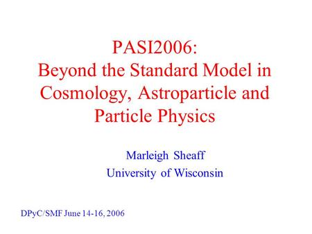 PASI2006: Beyond the Standard Model in Cosmology, Astroparticle and Particle Physics Marleigh Sheaff University of Wisconsin DPyC/SMF June 14-16, 2006.