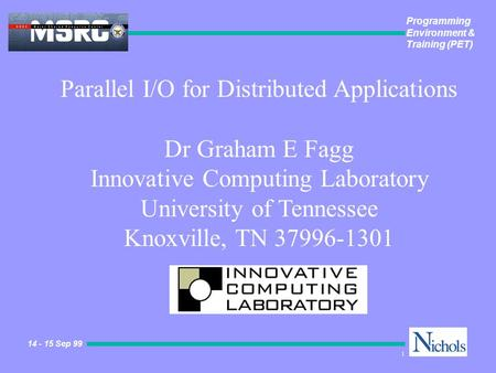Programming Environment & Training (PET) 14 - 15 Sep 99 1 Parallel I/O for Distributed Applications Dr Graham E Fagg Innovative Computing Laboratory University.