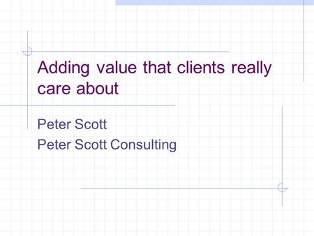 Adding value that clients really care about Peter Scott Peter Scott Consulting.