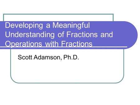 Developing a Meaningful Understanding of Fractions and Operations with Fractions Scott Adamson, Ph.D.