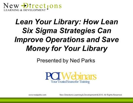 Www.nedparks.com New Directions Learning & Development  2010. All Rights Reserved. Lean Your Library: How Lean Six Sigma Strategies Can Improve Operations.