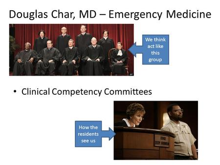 Douglas Char, MD – Emergency Medicine Clinical Competency Committees We think act like this group How the residents see us.