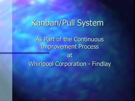 Kanban/Pull System As Part of the Continuous Improvement Process at Whirlpool Corporation - Findlay.