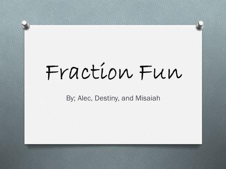 Fraction Fun By; Alec, Destiny, and Misaiah. What are fractions? OSOSome people say that factions are m ean and s cary. But actually, their quite e asy.