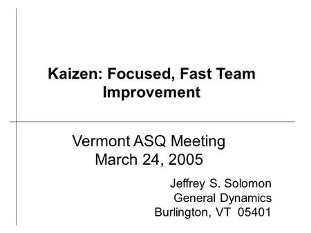 Vermont ASQ Meeting March 24, 2005 Jeffrey S. Solomon General Dynamics Burlington, VT 05401 Kaizen: Focused, Fast Team Improvement.