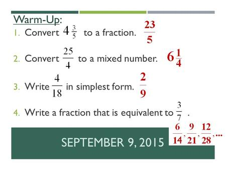 SEPTEMBER 9, 2015 Warm-Up: 1. Convert to a fraction. 2. Convert to a mixed number. 3. Write in simplest form. 4. Write a fraction that is equivalent to.