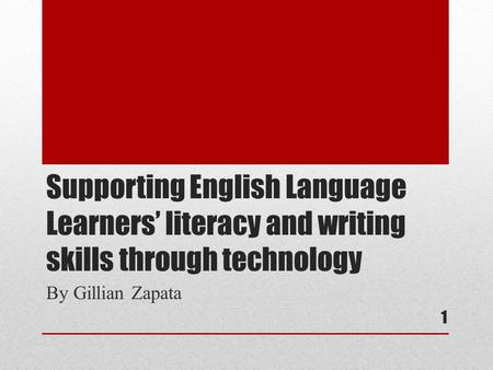 Supporting English Language Learners' literacy and writing skills through technology By Gillian Zapata 1.