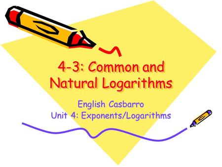 4-3: Common and Natural Logarithms English Casbarro Unit 4: Exponents/Logarithms.