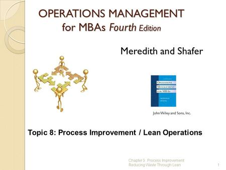 OPERATIONS MANAGEMENT for MBAs Fourth Edition 1 Meredith and Shafer John Wiley and Sons, Inc. Chapter 5: Process Improvement: Reducing Waste Through Lean.