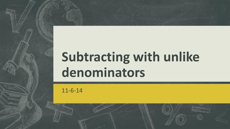 Subtracting with unlike denominators 11-6-14. GOAL  I can subtract fractions with unlike denominators by using the strategy of creating equivalent fractions.