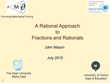 1 A Rational Approach to Fractions and Rationals John Mason July 2015 The Open University Maths Dept University of Oxford Dept of Education Promoting Mathematical.