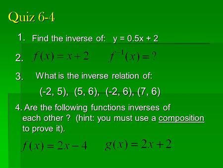 Quiz 6-4 1. 2. 4. Are the following functions inverses of each other ? (hint: you must use a composition each other ? (hint: you must use a composition.