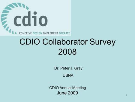 1 CDIO Collaborator Survey 2008 Dr. Peter J. Gray USNA CDIO Annual Meeting June 2009.