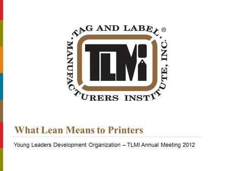 © Copyright 2012 Tag and Label Manufacturers Institute, Inc. All Rights Reserved. Title of Presentation | Presenters Name What Lean Means to Printers Young.