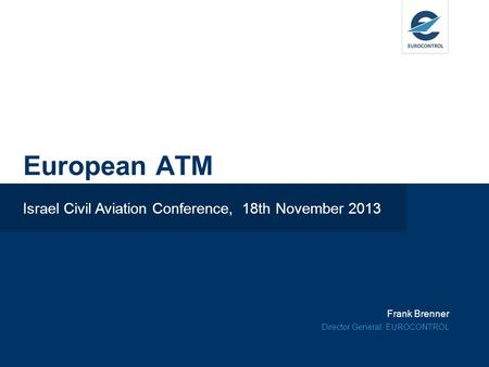 Frank Brenner Director General, EUROCONTROL European ATM Israel Civil Aviation Conference, 18th November 2013.