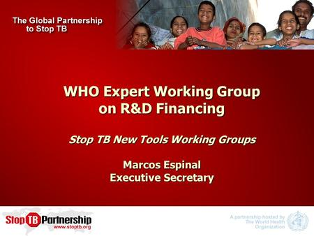 WHO Expert Working Group on R&D Financing Stop TB New Tools Working Groups Marcos Espinal Executive Secretary.