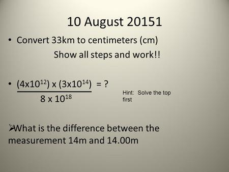 Convert 33km to centimeters (cm) Show all steps and work!! (4x10 12 ) x (3x10 14 ) = ? 8 x 10 18  What is the difference between the measurement 14m and.