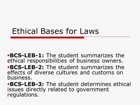 Ethical Bases for Laws  BCS-LEB-1: The student summarizes the ethical responsibilities of business owners.  BCS-LEB-2: The student summarizes the effects.