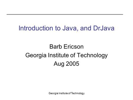 Georgia Institute of Technology Introduction to Java, and DrJava Barb Ericson Georgia Institute of Technology Aug 2005.