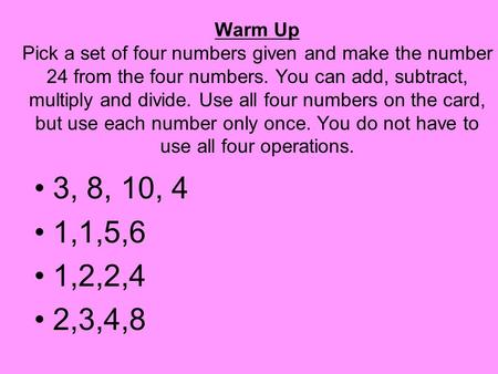 Warm Up Pick a set of four numbers given and make the number 24 from the four numbers. You can add, subtract, multiply and divide. Use all four numbers.