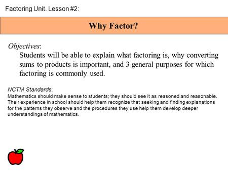 Why Factor? Factoring Unit. Lesson #2: Objectives: Students will be able to explain what factoring is, why converting sums to products is important, and.