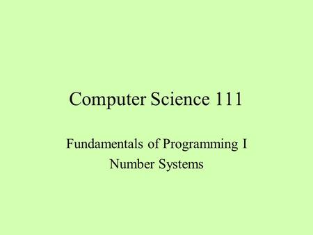 Computer Science 111 Fundamentals of Programming I Number Systems.