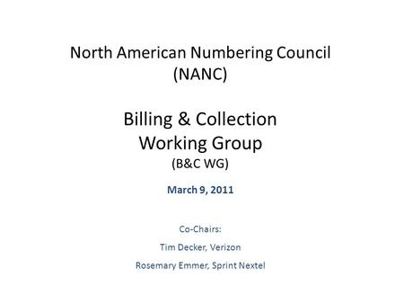 North American Numbering Council (NANC) Billing & Collection Working Group (B&C WG) March 9, 2011 Co-Chairs: Tim Decker, Verizon Rosemary Emmer, Sprint.