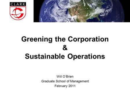 Greening the Corporation & Sustainable Operations Will O'Brien Graduate School of Management February 2011.