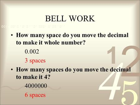 BELL WORK How many space do you move the decimal to make it whole number? 0.002 3 spaces How many spaces do you move the decimal to make it 4? 4000000.