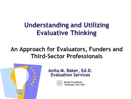 Anita M. Baker, Ed.D. Evaluation Services Understanding and Utilizing Evaluative Thinking An Approach for Evaluators, Funders and Third-Sector Professionals.