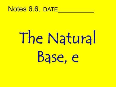 The Natural Base, e Notes 6.6, DATE___________. Natural Exponential Functions Model situations in which a quantity grows or decays continuously –investments.