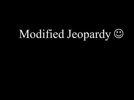 Modified Jeopardy. If you are playing with a partner, decide how many points you think the question is worth BEFORE you solve.
