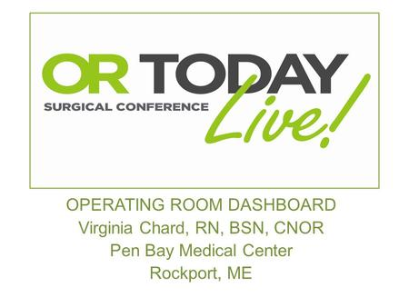 OPERATING ROOM DASHBOARD Virginia Chard, RN, BSN, CNOR Pen Bay Medical Center Rockport, ME.
