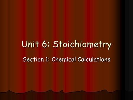 Unit 6: Stoichiometry Section 1: Chemical Calculations.