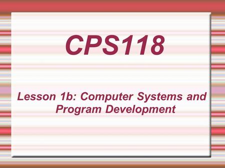 Lesson 1b: Computer Systems and Program Development CPS118.
