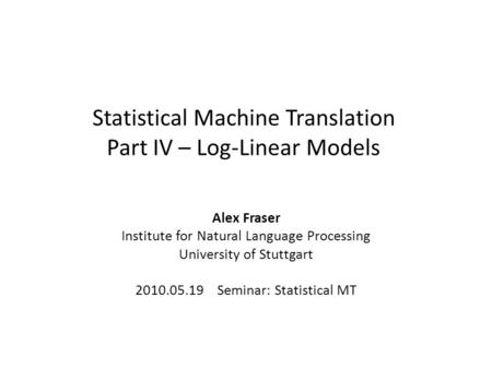 Statistical Machine Translation Part IV – Log-Linear Models Alex Fraser Institute for Natural Language Processing University of Stuttgart 2010.05.19 Seminar: