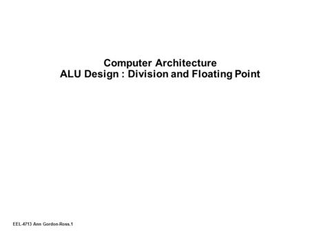 EEL-4713 Ann Gordon-Ross.1 Computer Architecture ALU Design : Division and Floating Point.