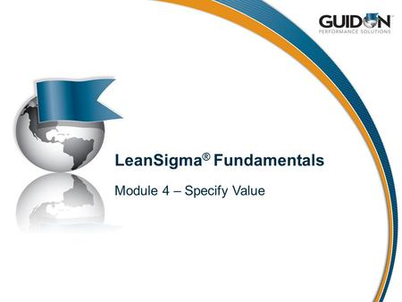 LeanSigma ® Fundamentals Module 4 – Specify Value.