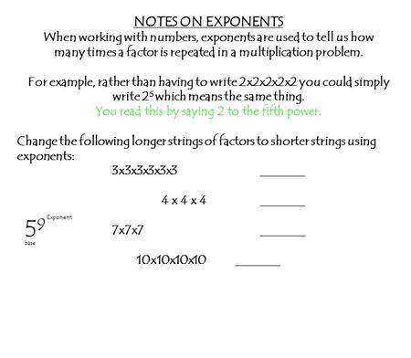 NOTES ON EXPONENTS When working with numbers, exponents are used to tell us how many times a factor is repeated in a multiplication problem. For example,