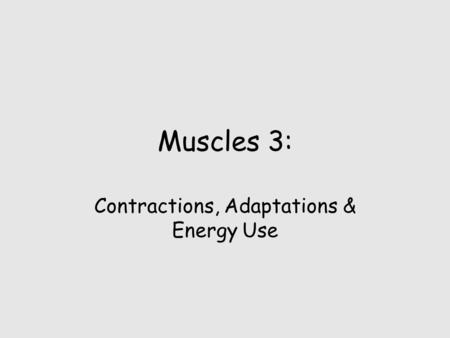 Muscles 3: Contractions, Adaptations & Energy Use.