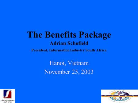The Benefits Package Adrian Schofield President, Information Industry South Africa Hanoi, Vietnam November 25, 2003.