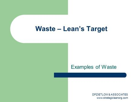 Examples of Waste Waste – Lean's Target DPZIETLOW & ASSOCIATES www.strategicleanorg.com.