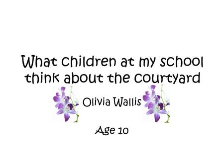 What children at my school think about the courtyard Olivia Wallis Age 10.