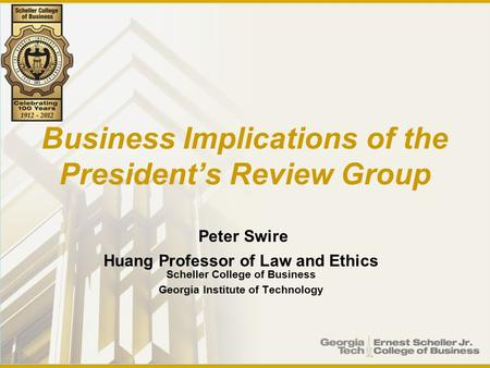 Business Implications of the President's Review Group Peter Swire Huang Professor of Law and Ethics Scheller College of Business Georgia Institute of Technology.