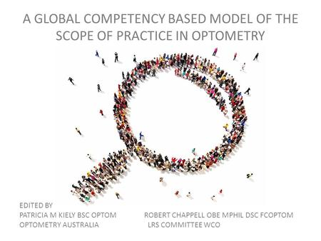 A GLOBAL COMPETENCY BASED MODEL OF THE SCOPE OF PRACTICE IN OPTOMETRY EDITED BY PATRICIA M KIELY BSC OPTOM ROBERT CHAPPELL OBE MPHIL DSC FCOPTOM OPTOMETRY.