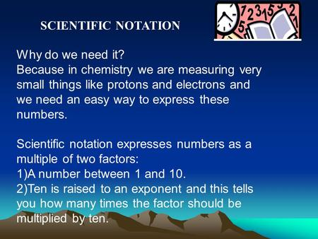 Why do we need it? Because in chemistry we are measuring very small things like protons and electrons and we need an easy way to express these numbers.