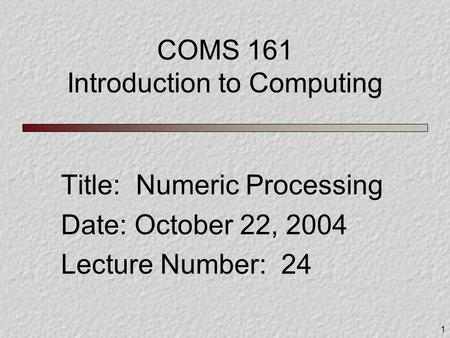 1 COMS 161 Introduction to Computing Title: Numeric Processing Date: October 22, 2004 Lecture Number: 24.